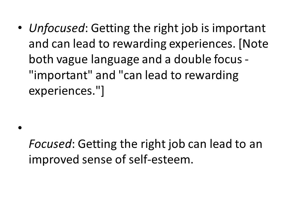 Unfocused: Getting the right job is important and can lead to rewarding experiences. [Note both vague language and a double focus - important and can lead to rewarding experiences. ]